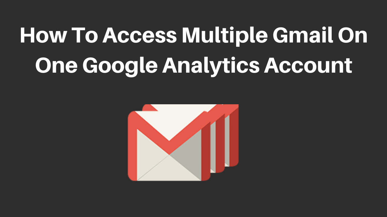 How to access multiple gmail on one google analytics account