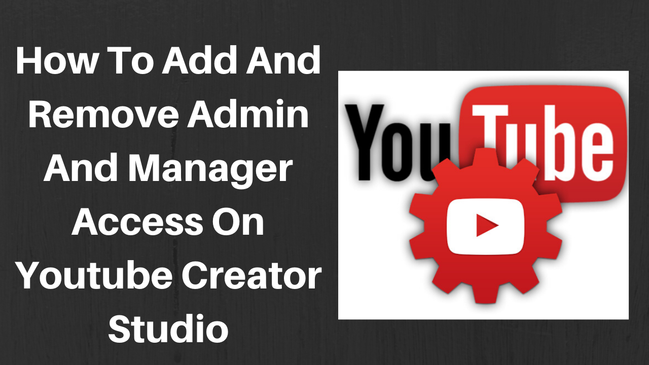 How to add and remove admin and manager access on youtube creator studio